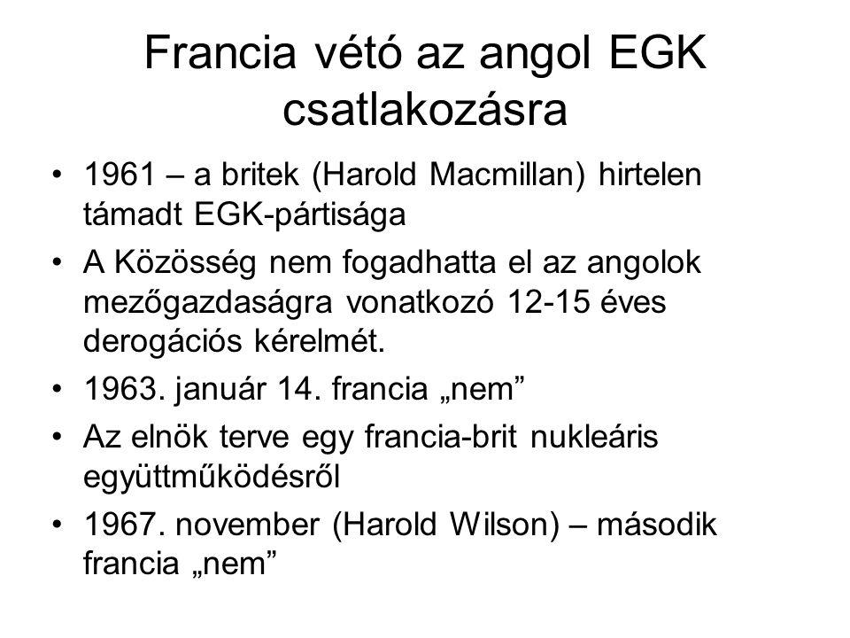 Francia vétó az angol EGK csatlakozásra •1961 – a britek (Harold Macmillan) hirtelen támadt EGK-pártisága •A Közösség nem fogadhatta el az angolok mez