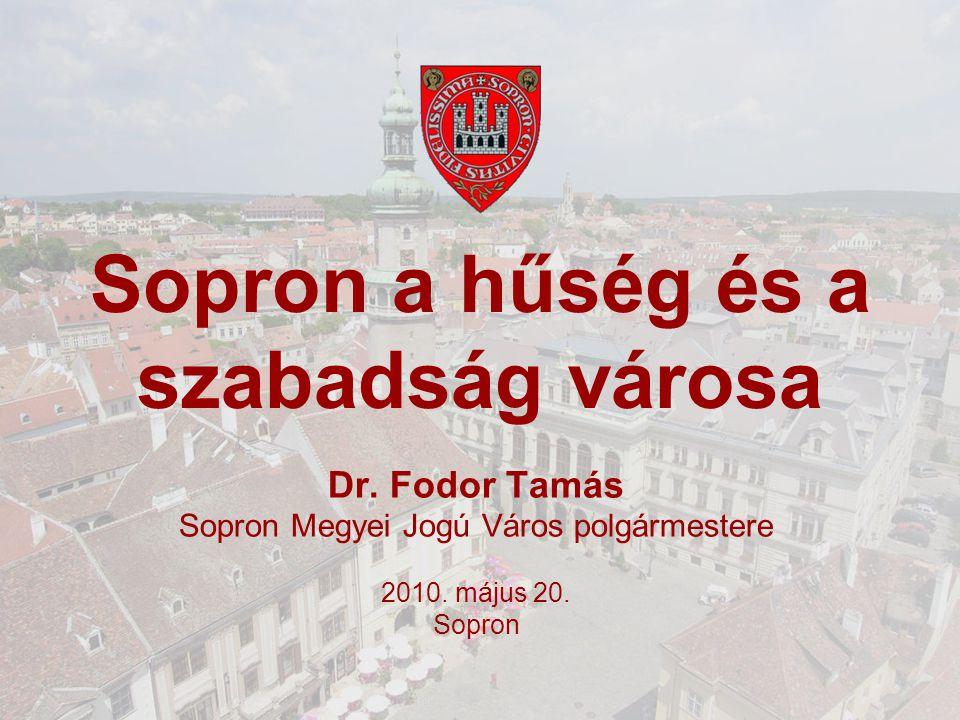 Sopron a hűség és a szabadság városa Dr. Fodor Tamás Sopron Megyei Jogú Város polgármestere 2010.