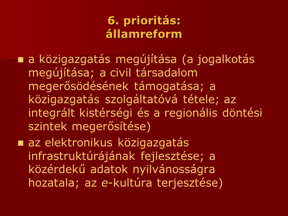 6. prioritás: államreform  a közigazgatás megújítása (a jogalkotás megújítása; a civil társadalom megerősödésének támogatása; a közigazgatás szolgált