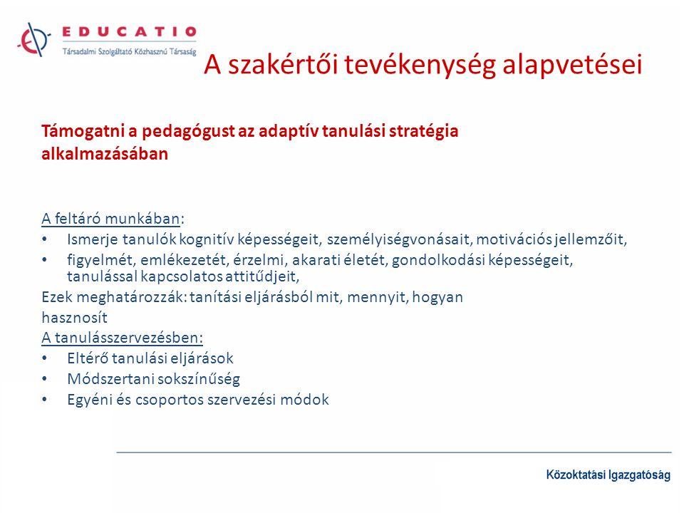 A szakértői tevékenység alapvetései Támogatni a pedagógust az adaptív tanulási stratégia alkalmazásában A feltáró munkában: • Ismerje tanulók kognitív