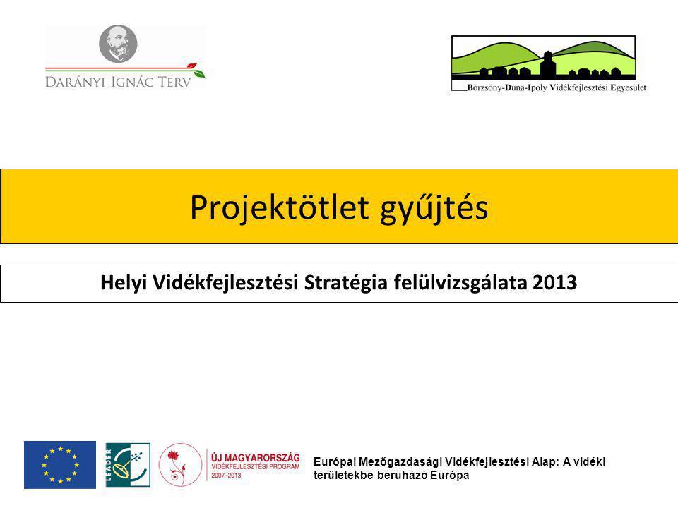 Projektötlet gyűjtés Helyi Vidékfejlesztési Stratégia felülvizsgálata 2013 Európai Mezőgazdasági Vidékfejlesztési Alap: A vidéki területekbe beruházó Európa