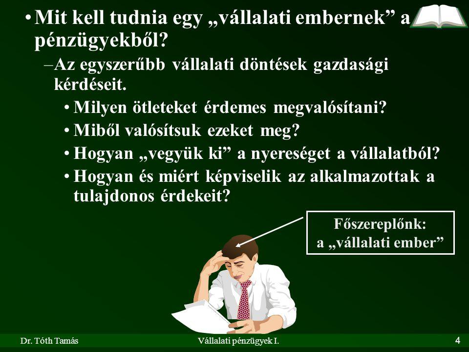 """Dr. Tóth TamásVállalati pénzügyek I.4 •Mit kell tudnia egy """"vállalati embernek"""" a pénzügyekből? –Az egyszerűbb vállalati döntések gazdasági kérdéseit."""