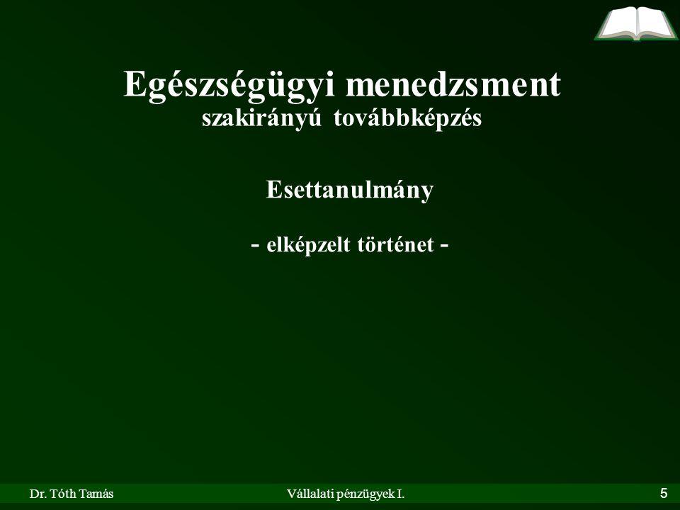 Dr. Tóth TamásVállalati pénzügyek I.5 Egészségügyi menedzsment szakirányú továbbképzés Esettanulmány - elképzelt történet -