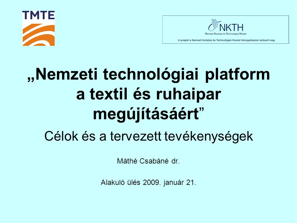 """""""Nemzeti technológiai platform a textil és ruhaipar megújításáért"""" Célok és a tervezett tevékenységek Máthé Csabáné dr. Alakuló ülés 2009. január 21."""