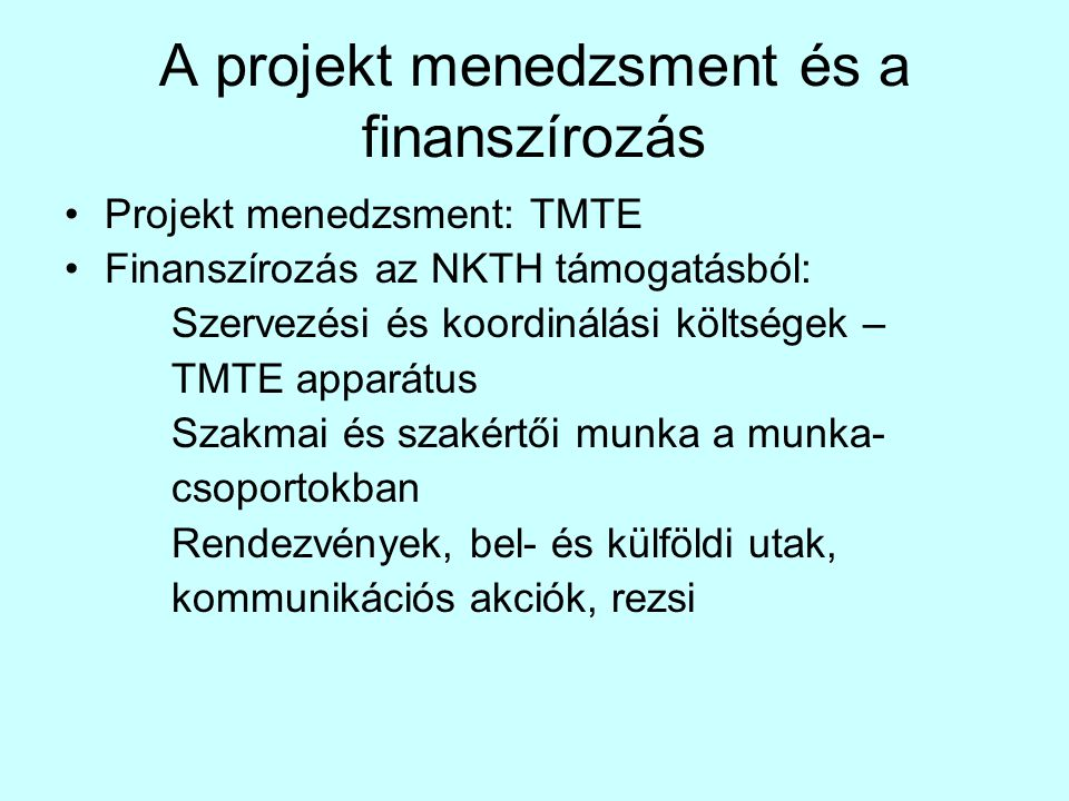 A projekt menedzsment és a finanszírozás •Projekt menedzsment: TMTE •Finanszírozás az NKTH támogatásból: Szervezési és koordinálási költségek – TMTE apparátus Szakmai és szakértői munka a munka- csoportokban Rendezvények, bel- és külföldi utak, kommunikációs akciók, rezsi