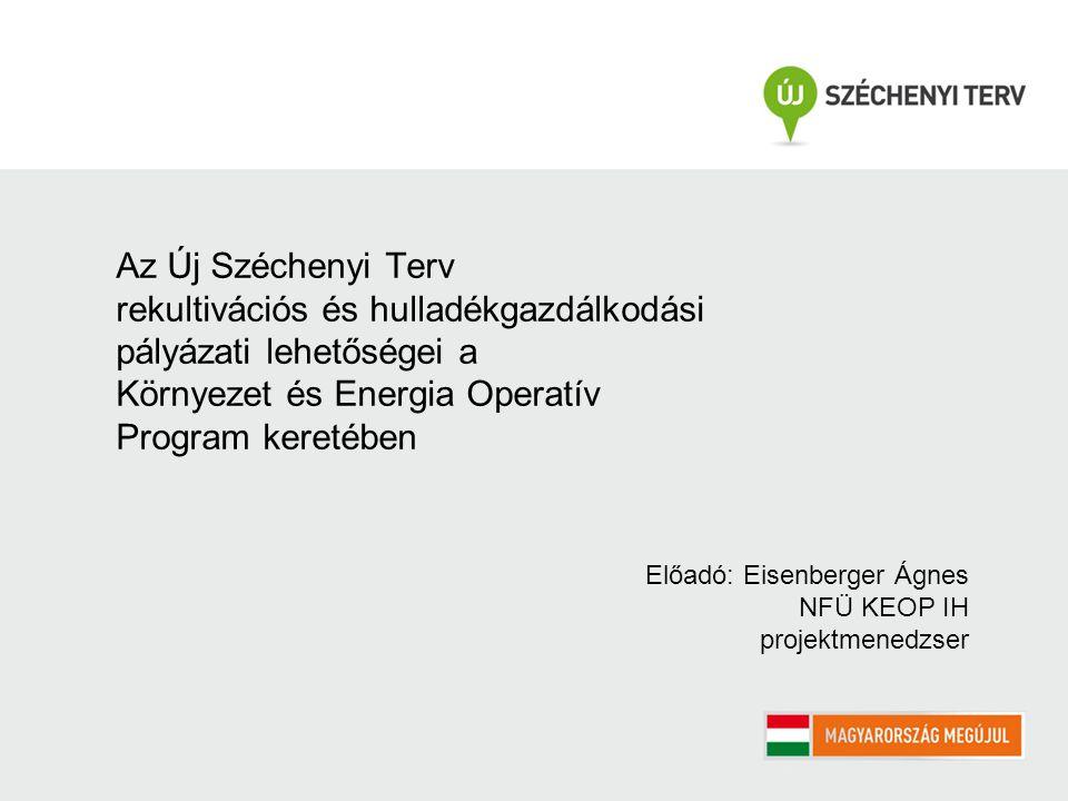 Az Új Széchenyi Terv rekultivációs és hulladékgazdálkodási pályázati lehetőségei a Környezet és Energia Operatív Program keretében Előadó: Eisenberger Ágnes NFÜ KEOP IH projektmenedzser