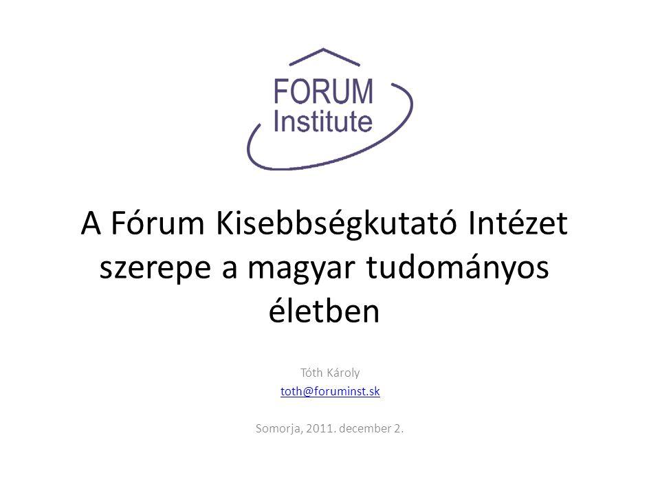 A Fórum Kisebbségkutató Intézet szerepe a magyar tudományos életben Tóth Károly toth@foruminst.sk Somorja, 2011.