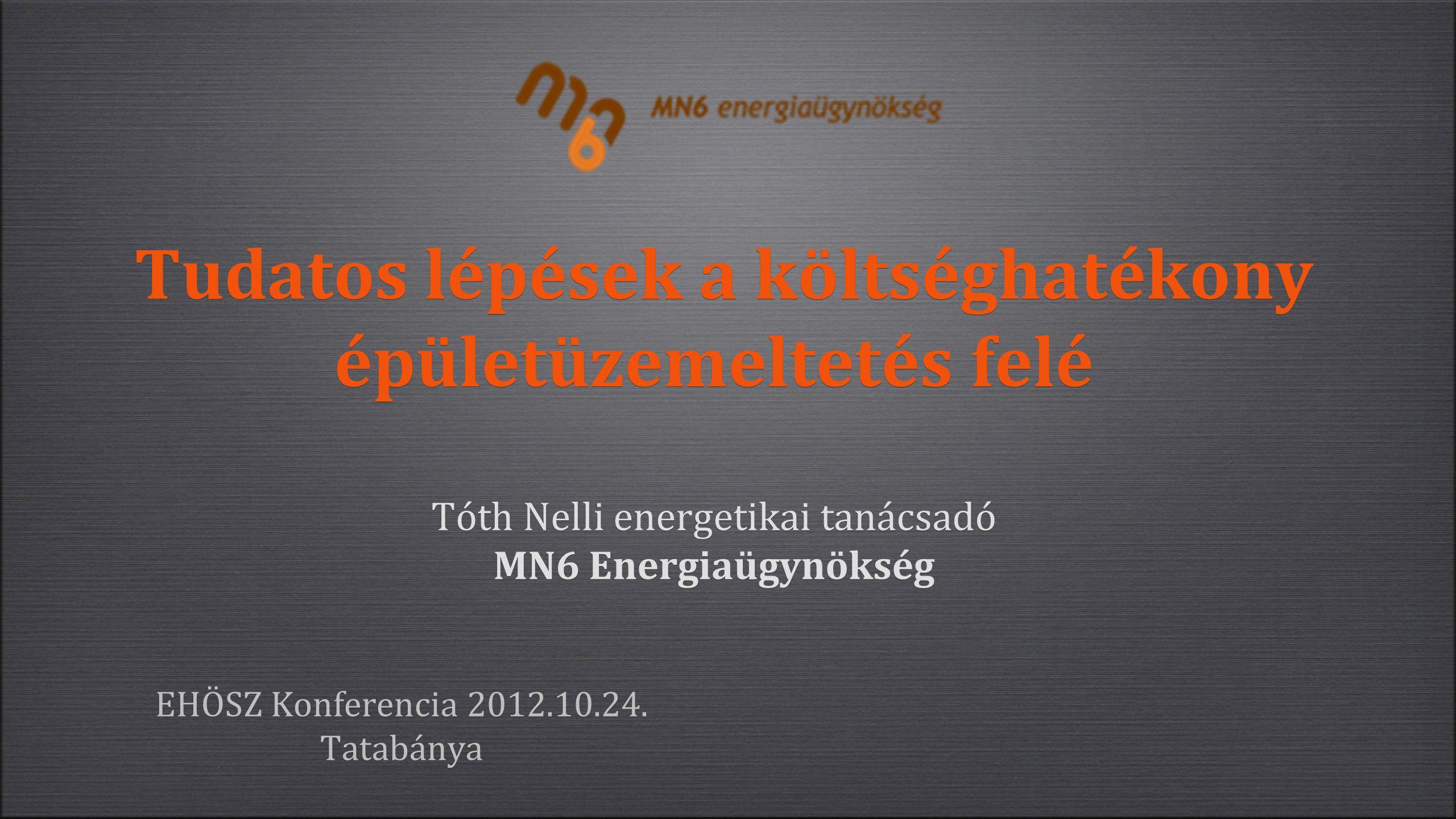 Tudatos lépések a költséghatékony épületüzemeltetés felé Tóth Nelli energetikai tanácsadó MN6 Energiaügynökség EHÖSZ Konferencia 2012.10.24.