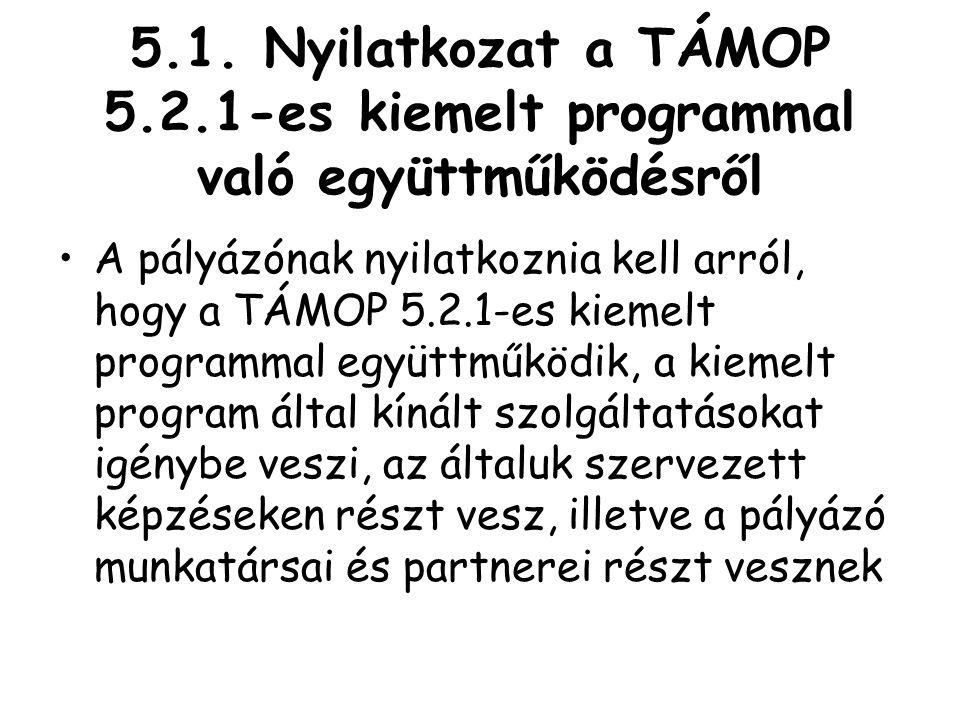5.1. Nyilatkozat a TÁMOP 5.2.1-es kiemelt programmal való együttműködésről •A pályázónak nyilatkoznia kell arról, hogy a TÁMOP 5.2.1-es kiemelt progra