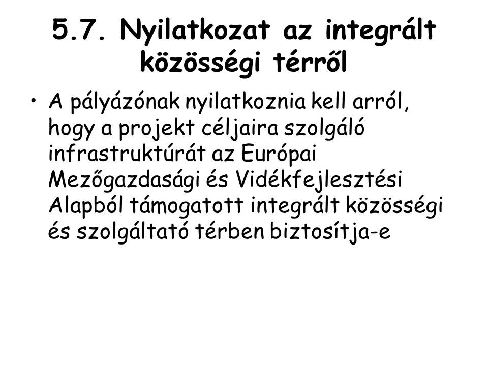 5.7. Nyilatkozat az integrált közösségi térről •A pályázónak nyilatkoznia kell arról, hogy a projekt céljaira szolgáló infrastruktúrát az Európai Mező