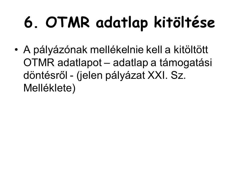 6. OTMR adatlap kitöltése •A pályázónak mellékelnie kell a kitöltött OTMR adatlapot – adatlap a támogatási döntésről - (jelen pályázat XXI. Sz. Mellék