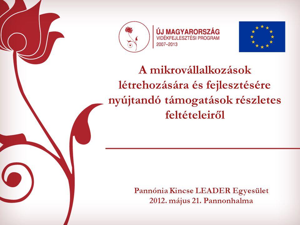 Pannónia Kincse LEADER Egyesület 2012. május 21. Pannonhalma A mikrovállalkozások létrehozására és fejlesztésére nyújtandó támogatások részletes felté