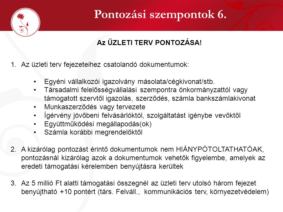 Pontozási szempontok 6. Az ÜZLETI TERV PONTOZÁSA! 1.Az üzleti terv fejezeteihez csatolandó dokumentumok: •Egyéni vállalkozói igazolvány másolata/cégki