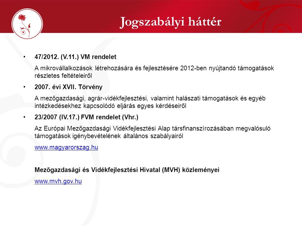 Jogszabályi háttér •47/2012. (V.11.) VM rendelet A mikrovállalkozások létrehozására és fejlesztésére 2012-ben nyújtandó támogatások részletes feltétel