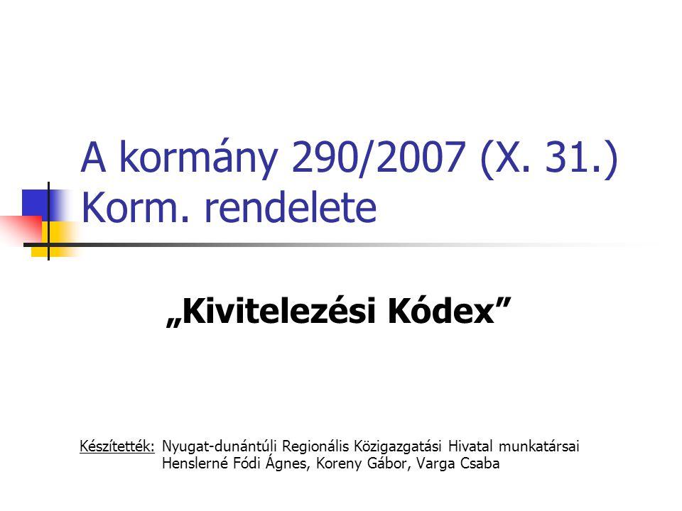 """A kormány 290/2007 (X. 31.) Korm. rendelete """"Kivitelezési Kódex"""" Készítették: Nyugat-dunántúli Regionális Közigazgatási Hivatal munkatársai Henslerné"""