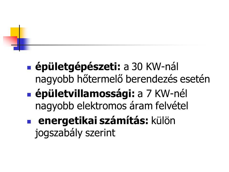  épületgépészeti: a 30 KW-nál nagyobb hőtermelő berendezés esetén  épületvillamossági: a 7 KW-nél nagyobb elektromos áram felvétel  energetikai szá