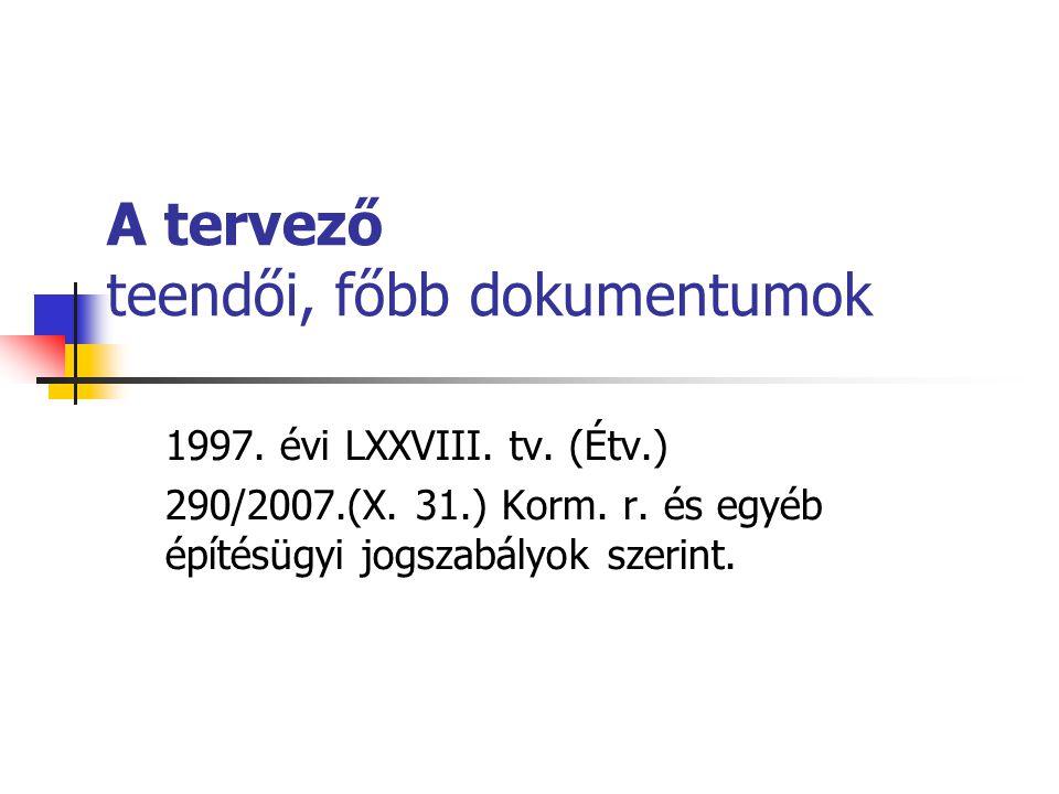 A tervező teendői, főbb dokumentumok 1997. évi LXXVIII. tv. (Étv.) 290/2007.(X. 31.) Korm. r. és egyéb építésügyi jogszabályok szerint.