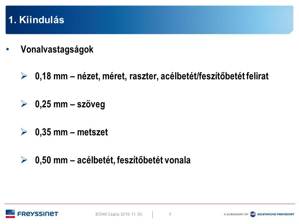 BÖHM Csaba, 2010. 11. 30. 9 1. Kiindulás • Vonalvastagságok  0,18 mm – nézet, méret, raszter, acélbetét/feszítőbetét felirat  0,25 mm – szöveg  0,3