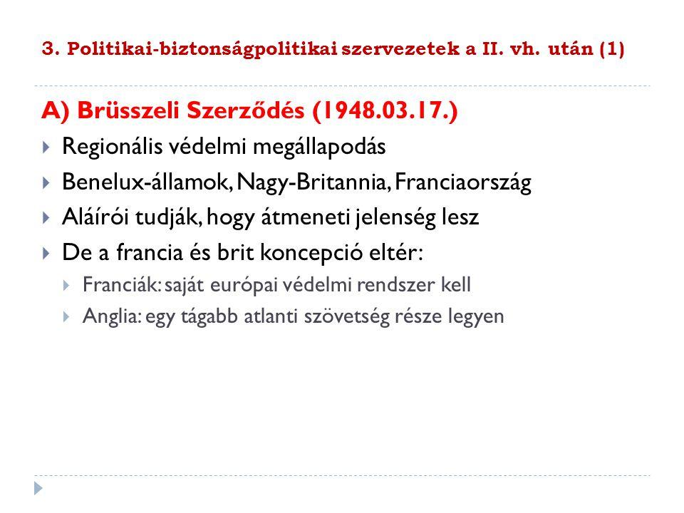 3. Politikai-biztonságpolitikai szervezetek a II. vh. után (1) A) Brüsszeli Szerződés (1948.03.17.)  Regionális védelmi megállapodás  Benelux-államo