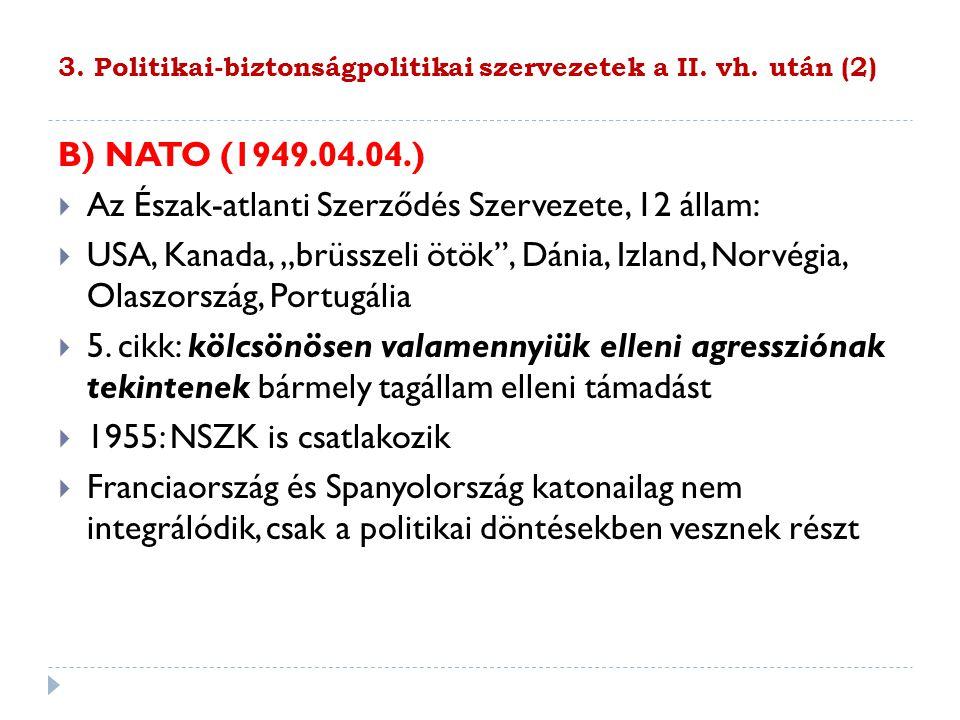 3. Politikai-biztonságpolitikai szervezetek a II. vh. után (2) B) NATO (1949.04.04.)  Az Észak-atlanti Szerződés Szervezete, 12 állam:  USA, Kanada,