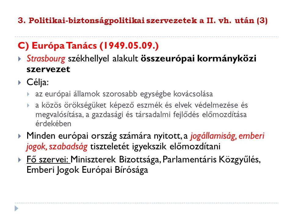 3. Politikai-biztonságpolitikai szervezetek a II. vh. után (3) C) Európa Tanács (1949.05.09.)  Strasbourg székhellyel alakult összeurópai kormányközi