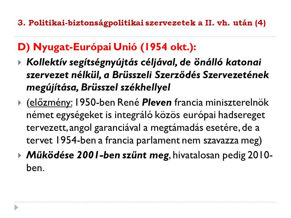 3. Politikai-biztonságpolitikai szervezetek a II. vh. után (4) D) Nyugat-Európai Unió (1954 okt.):  Kollektív segítségnyújtás céljával, de önálló kat