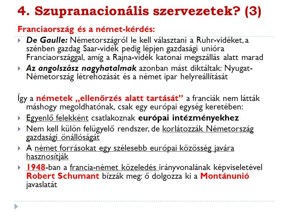 4. Szupranacionális szervezetek? (3) Franciaország és a német-kérdés:  De Gaulle: Németországról le kell választani a Ruhr-vidéket, a szénben gazdag