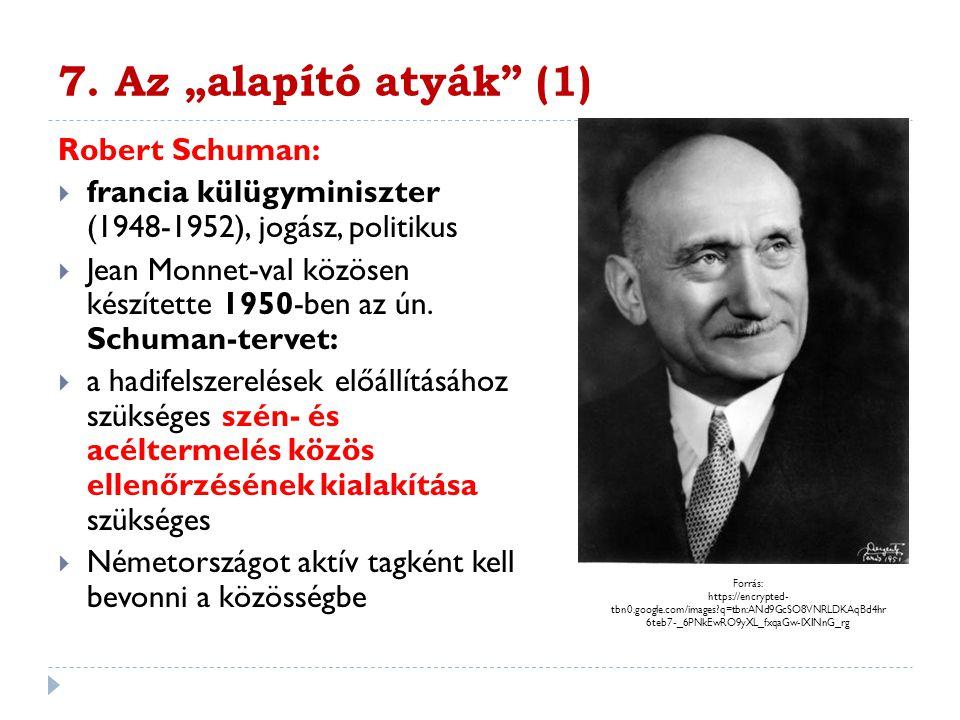 """7. Az """"alapító atyák"""" (1) Robert Schuman:  francia külügyminiszter (1948-1952), jogász, politikus  Jean Monnet-val közösen készítette 1950-ben az ún"""