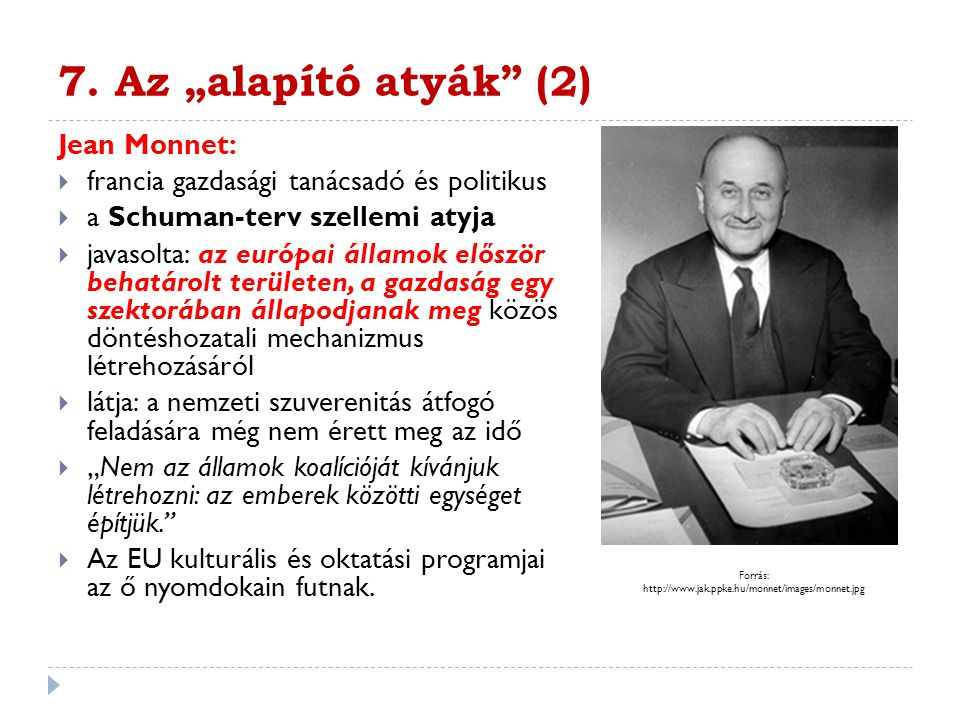 """7. Az """"alapító atyák"""" (2) Jean Monnet:  francia gazdasági tanácsadó és politikus  a Schuman-terv szellemi atyja  javasolta: az európai államok elős"""