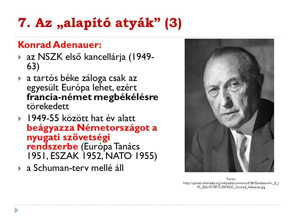 """7. Az """"alapító atyák"""" (3) Konrad Adenauer:  az NSZK első kancellárja (1949- 63)  a tartós béke záloga csak az egyesült Európa lehet, ezért francia-n"""
