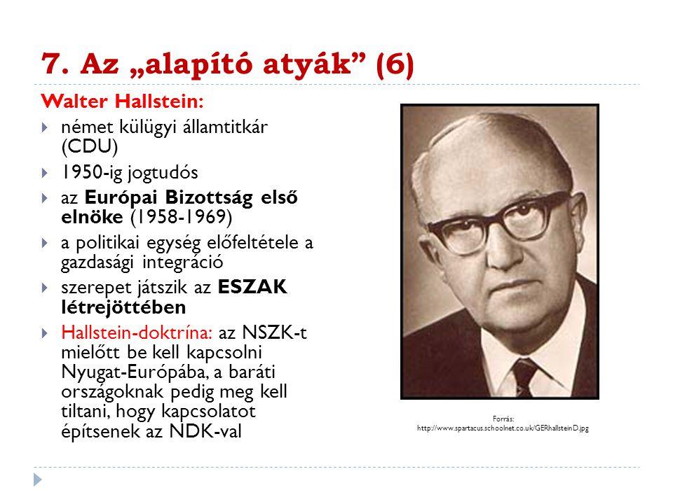 """7. Az """"alapító atyák"""" (6) Walter Hallstein:  német külügyi államtitkár (CDU)  1950-ig jogtudós  az Európai Bizottság első elnöke (1958-1969)  a po"""