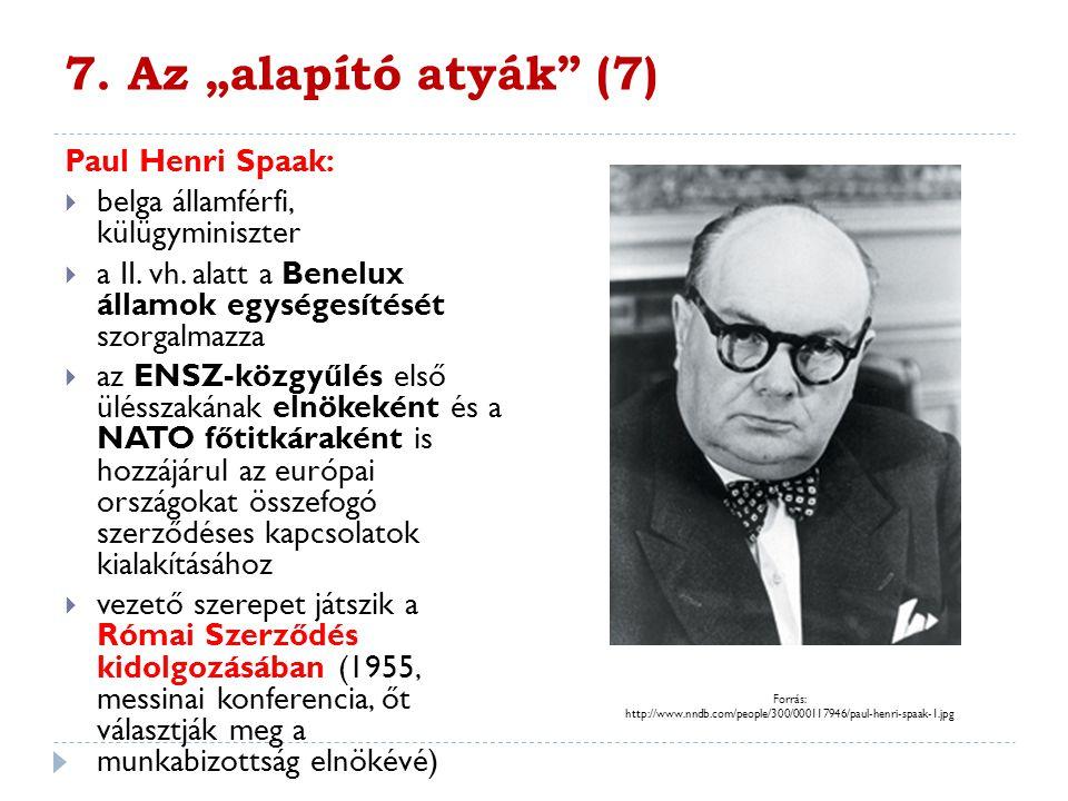 """7. Az """"alapító atyák"""" (7) Paul Henri Spaak:  belga államférfi, külügyminiszter  a II. vh. alatt a Benelux államok egységesítését szorgalmazza  az E"""