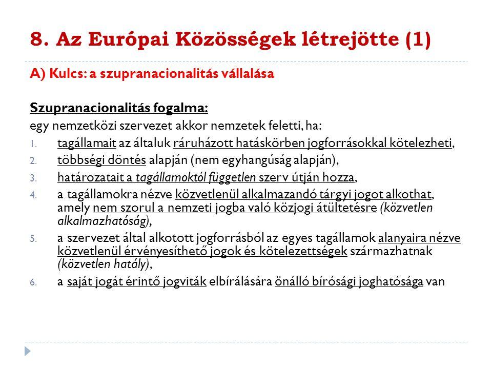 8. Az Európai Közösségek létrejötte (1) A) Kulcs: a szupranacionalitás vállalása Szupranacionalitás fogalma: egy nemzetközi szervezet akkor nemzetek f
