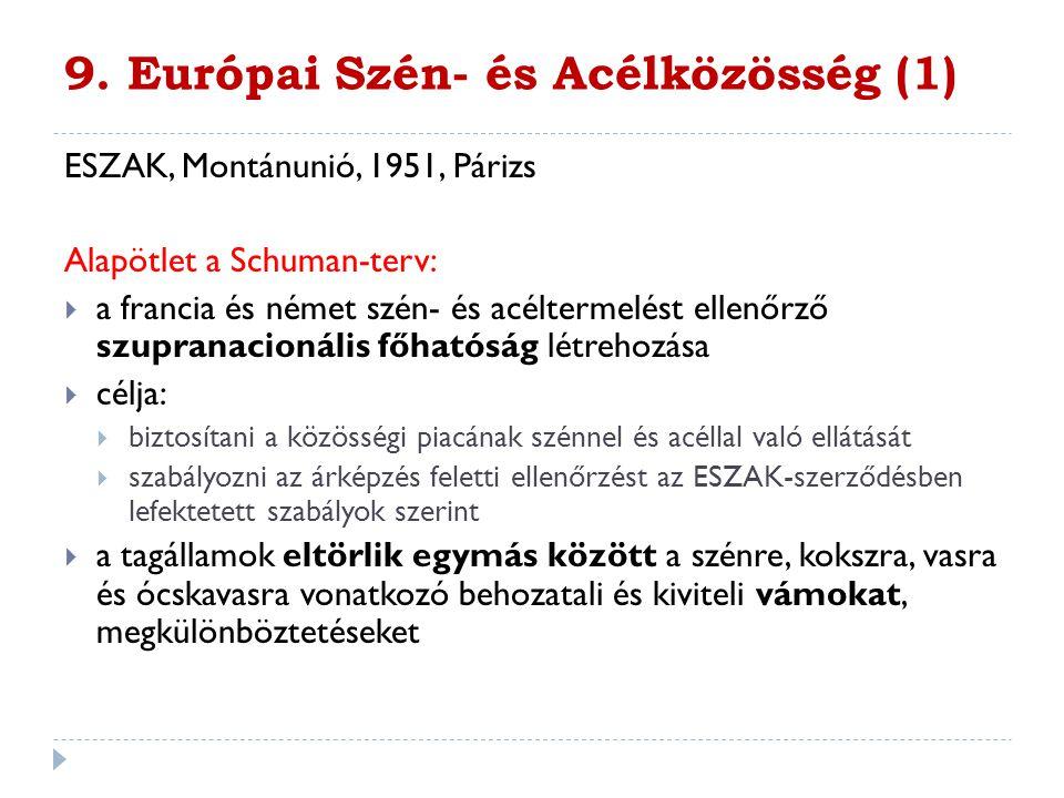 9. Európai Szén- és Acélközösség (1) ESZAK, Montánunió, 1951, Párizs Alapötlet a Schuman-terv:  a francia és német szén- és acéltermelést ellenőrző s