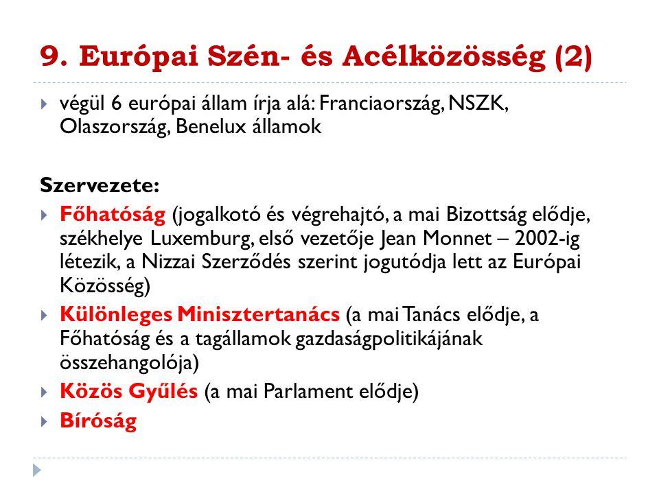 9. Európai Szén- és Acélközösség (2)  végül 6 európai állam írja alá: Franciaország, NSZK, Olaszország, Benelux államok Szervezete:  Főhatóság (joga