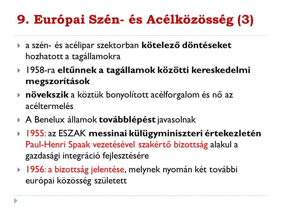 9. Európai Szén- és Acélközösség (3)  a szén- és acélipar szektorban kötelező döntéseket hozhatott a tagállamokra  1958-ra eltűnnek a tagállamok köz