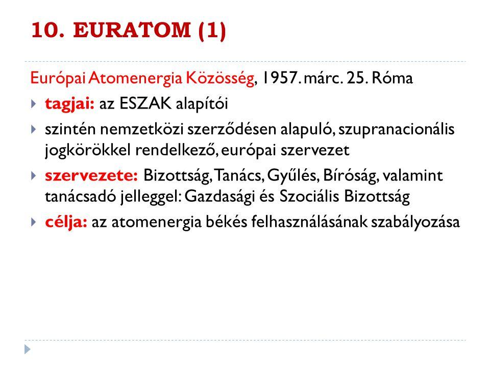 10. EURATOM (1) Európai Atomenergia Közösség, 1957. márc. 25. Róma  tagjai: az ESZAK alapítói  szintén nemzetközi szerződésen alapuló, szupranacioná