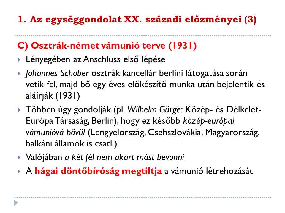 1. Az egységgondolat XX. századi előzményei (3) C) Osztrák-német vámunió terve (1931)  Lényegében az Anschluss első lépése  Johannes Schober osztrák