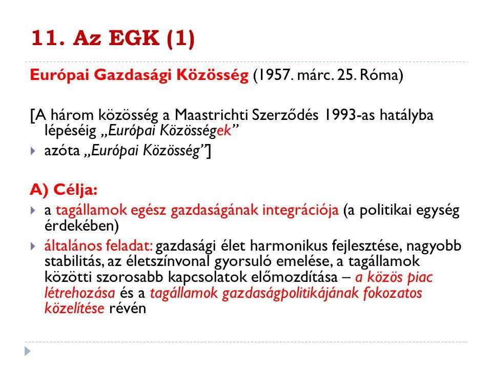 """11. Az EGK (1) Európai Gazdasági Közösség (1957. márc. 25. Róma) [A három közösség a Maastrichti Szerződés 1993-as hatályba lépéséig """"Európai Közösség"""