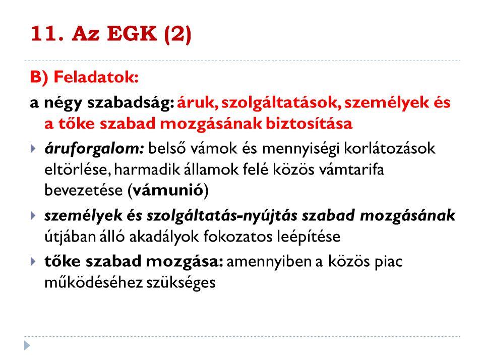 11. Az EGK (2) B) Feladatok: a négy szabadság: áruk, szolgáltatások, személyek és a tőke szabad mozgásának biztosítása  áruforgalom: belső vámok és m