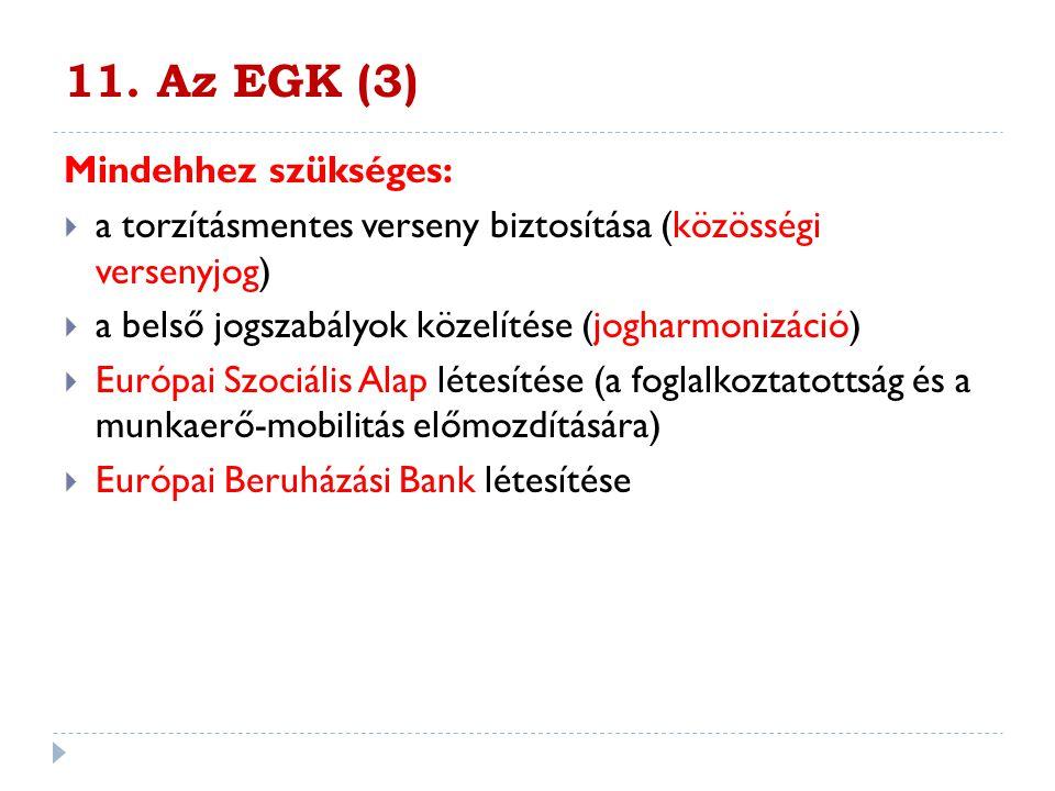 11. Az EGK (3) Mindehhez szükséges:  a torzításmentes verseny biztosítása (közösségi versenyjog)  a belső jogszabályok közelítése (jogharmonizáció)