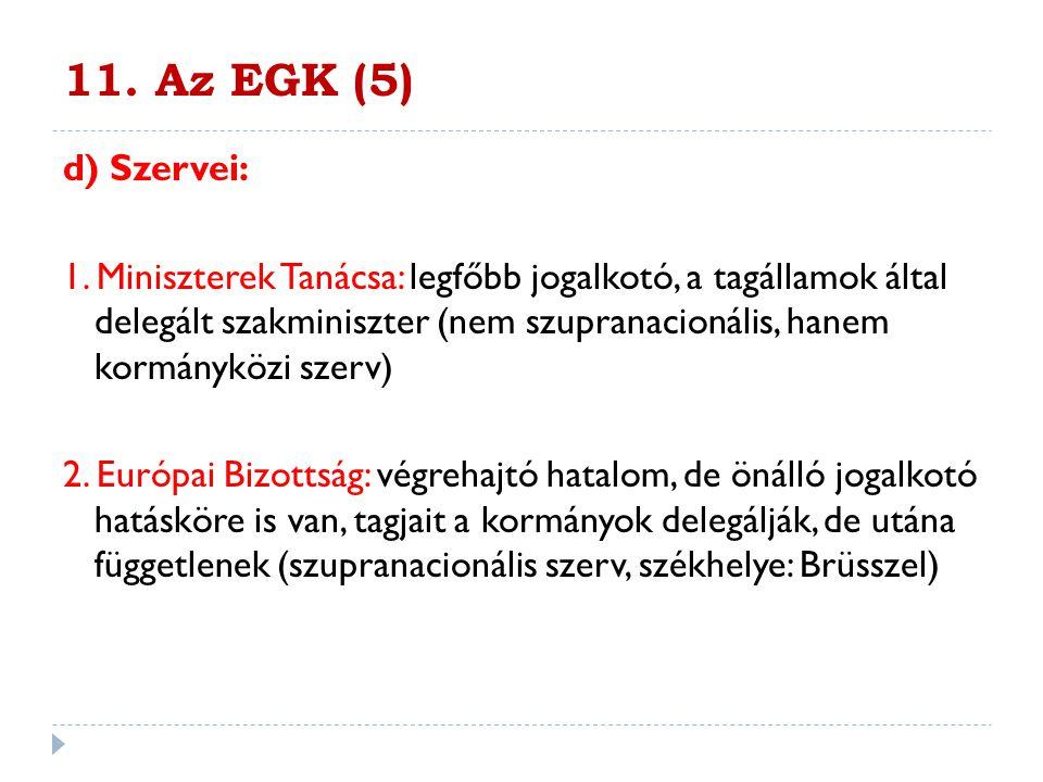 11. Az EGK (5) d) Szervei: 1. Miniszterek Tanácsa: legfőbb jogalkotó, a tagállamok által delegált szakminiszter (nem szupranacionális, hanem kormánykö