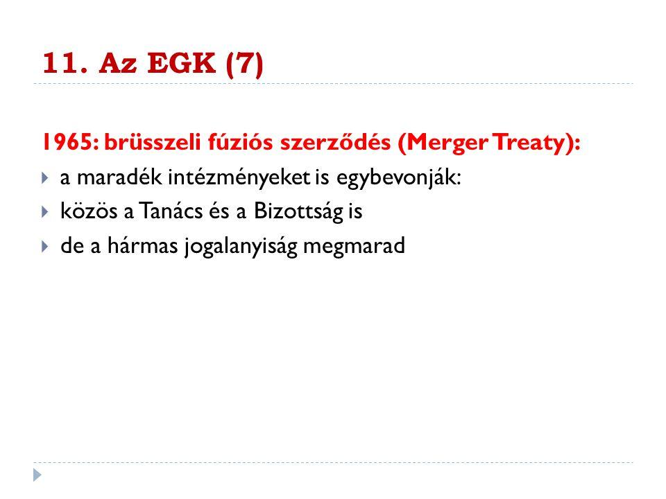 11. Az EGK (7) 1965: brüsszeli fúziós szerződés (Merger Treaty):  a maradék intézményeket is egybevonják:  közös a Tanács és a Bizottság is  de a h