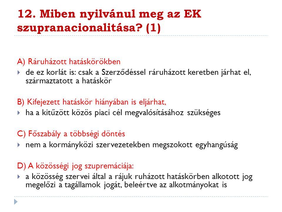 12. Miben nyilvánul meg az EK szupranacionalitása? (1) A) Ráruházott hatáskörökben  de ez korlát is: csak a Szerződéssel ráruházott keretben járhat e