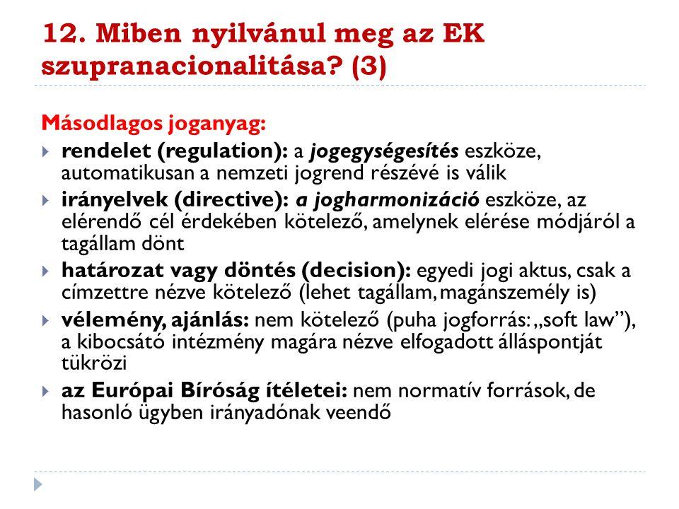 12. Miben nyilvánul meg az EK szupranacionalitása? (3) Másodlagos joganyag:  rendelet (regulation): a jogegységesítés eszköze, automatikusan a nemzet