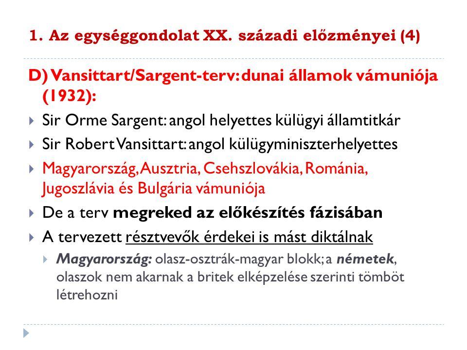 1. Az egységgondolat XX. századi előzményei (4) D) Vansittart/Sargent-terv: dunai államok vámuniója (1932):  Sir Orme Sargent: angol helyettes külügy