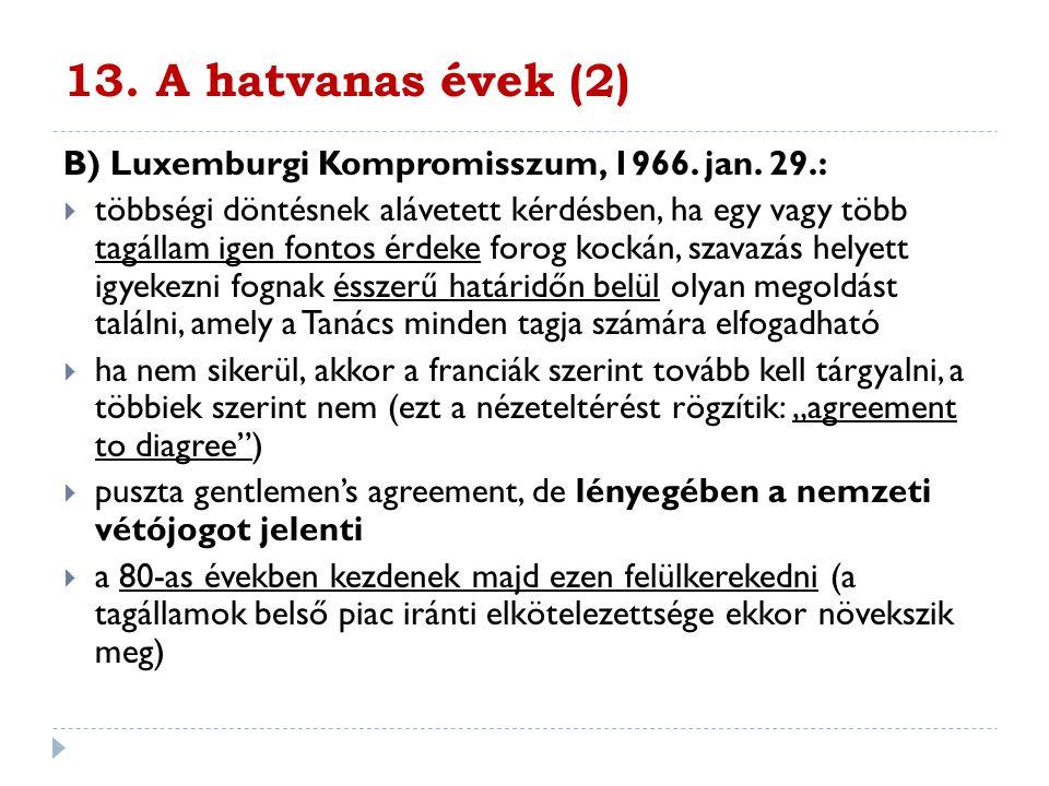 13. A hatvanas évek (2) B) Luxemburgi Kompromisszum, 1966. jan. 29.:  többségi döntésnek alávetett kérdésben, ha egy vagy több tagállam igen fontos é