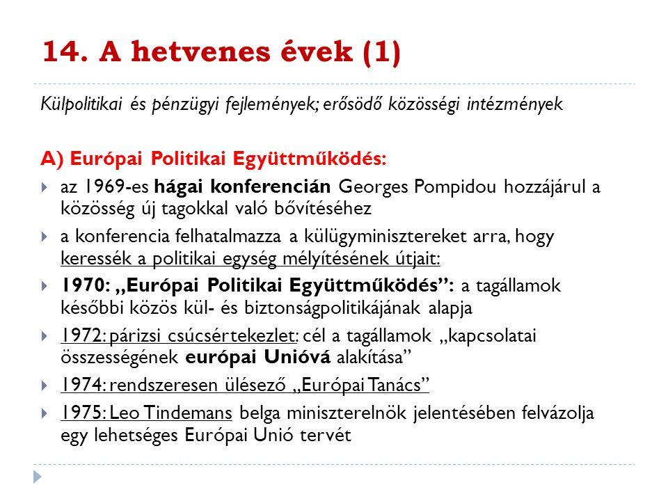 14. A hetvenes évek (1) Külpolitikai és pénzügyi fejlemények; erősödő közösségi intézmények A) Európai Politikai Együttműködés:  az 1969-es hágai kon