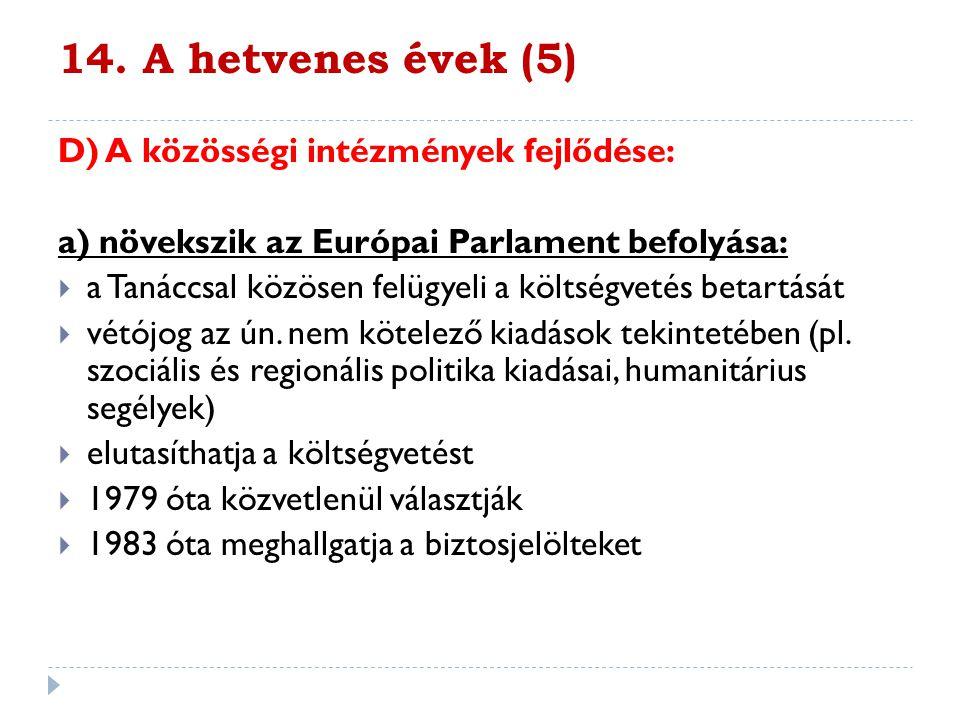 14. A hetvenes évek (5) D) A közösségi intézmények fejlődése: a) növekszik az Európai Parlament befolyása:  a Tanáccsal közösen felügyeli a költségve