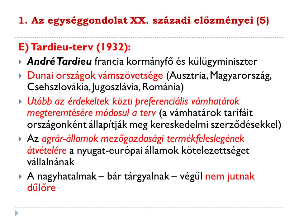 1. Az egységgondolat XX. századi előzményei (5) E) Tardieu-terv (1932):  André Tardieu francia kormányfő és külügyminiszter  Dunai országok vámszöve